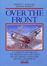 Over the Front: A Complete Record of the Fighter Aces and Units of the United States and French Air Services, 1914-1918 by Norman L.R. Franks, Frank W. Bailey